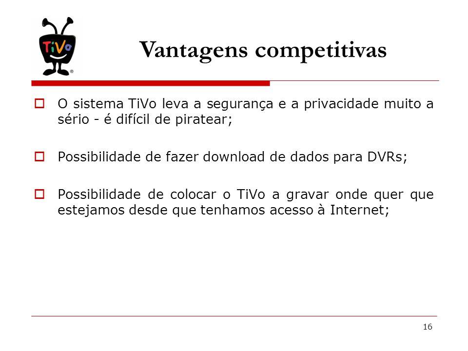 16 Vantagens competitivas  O sistema TiVo leva a segurança e a privacidade muito a sério - é difícil de piratear;  Possibilidade de fazer download de dados para DVRs;  Possibilidade de colocar o TiVo a gravar onde quer que estejamos desde que tenhamos acesso à Internet;