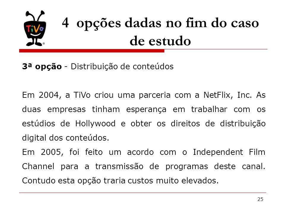 25 4 opções dadas no fim do caso de estudo 3ª opção - Distribuição de conteúdos Em 2004, a TiVo criou uma parceria com a NetFlix, Inc.