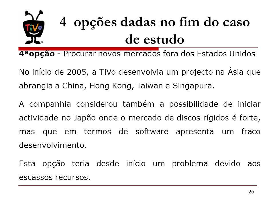 26 4 opções dadas no fim do caso de estudo 4ªopção - Procurar novos mercados fora dos Estados Unidos No início de 2005, a TiVo desenvolvia um projecto na Ásia que abrangia a China, Hong Kong, Taiwan e Singapura.
