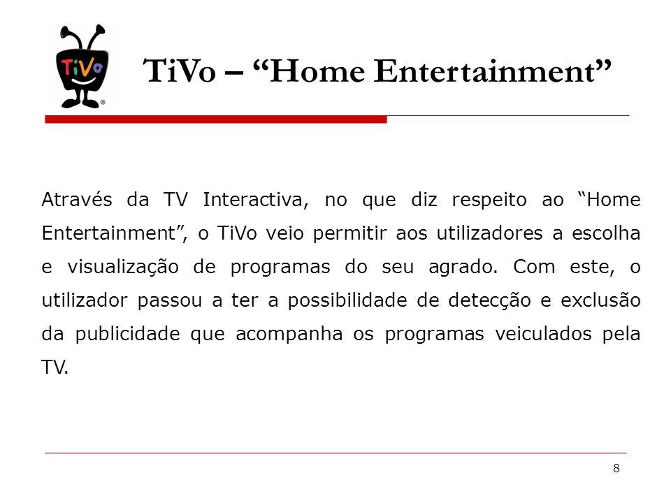 8 TiVo – Home Entertainment Através da TV Interactiva, no que diz respeito ao Home Entertainment , o TiVo veio permitir aos utilizadores a escolha e visualização de programas do seu agrado.