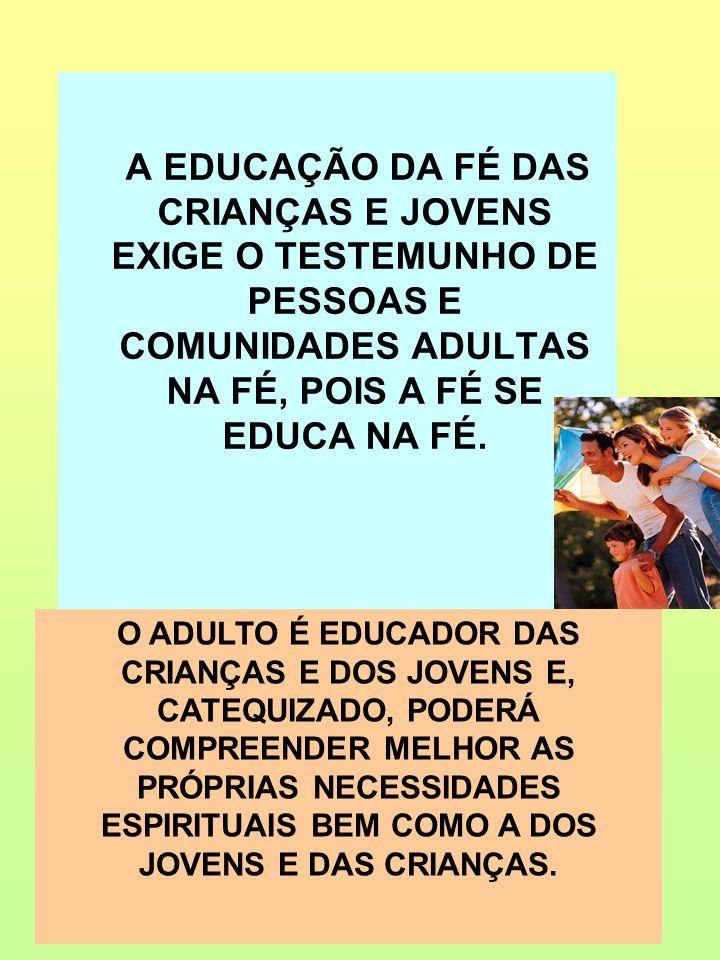 A EDUCAÇÃO DA FÉ DAS CRIANÇAS E JOVENS EXIGE O TESTEMUNHO DE PESSOAS E COMUNIDADES ADULTAS NA FÉ, POIS A FÉ SE EDUCA NA FÉ. O ADULTO É EDUCADOR DAS CR