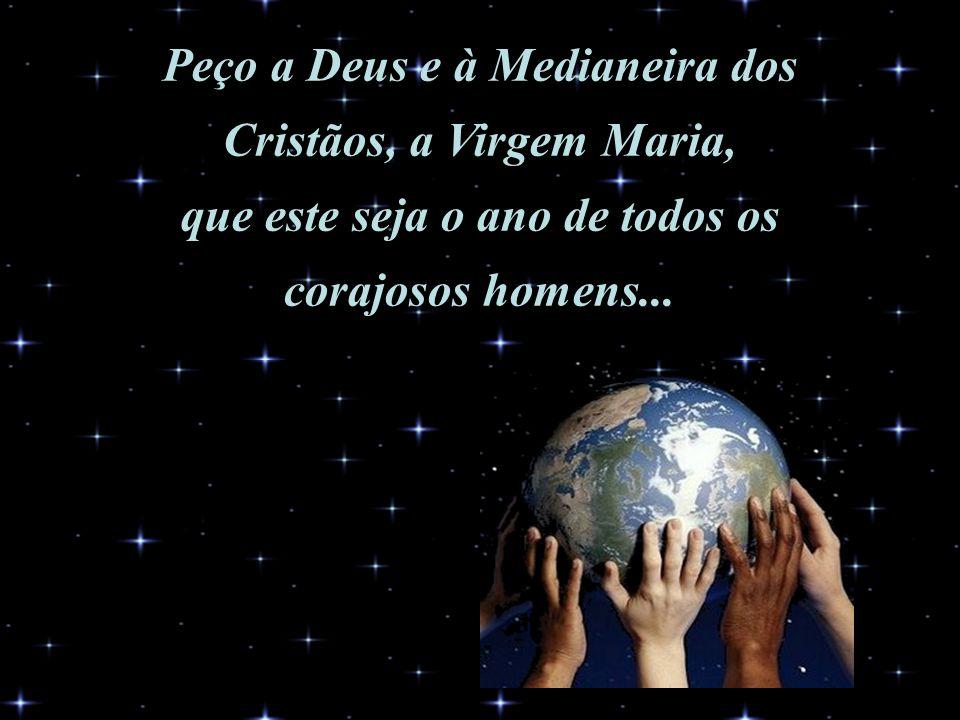 Peço a Deus e à Medianeira dos Cristãos, a Virgem Maria, que este seja o ano de todos os corajosos homens...