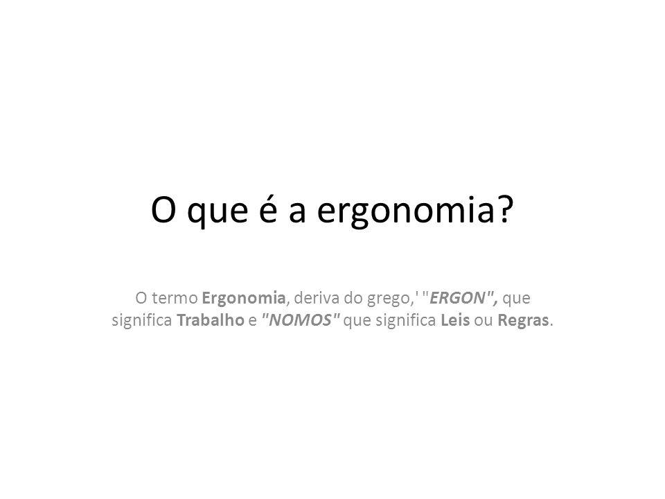 O que é a ergonomia? O termo Ergonomia, deriva do grego,'