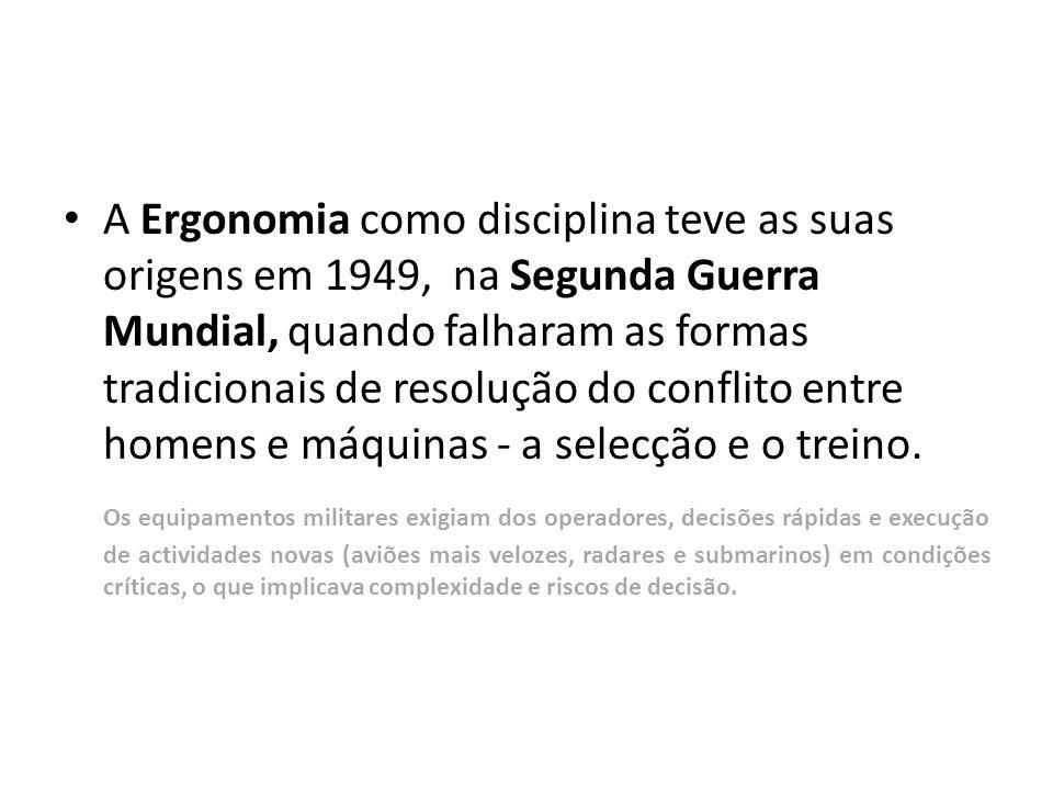 • A Ergonomia como disciplina teve as suas origens em 1949, na Segunda Guerra Mundial, quando falharam as formas tradicionais de resolução do conflito