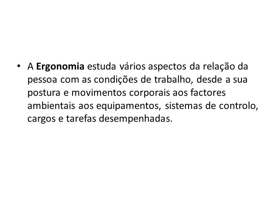 • A Ergonomia estuda vários aspectos da relação da pessoa com as condições de trabalho, desde a sua postura e movimentos corporais aos factores ambien