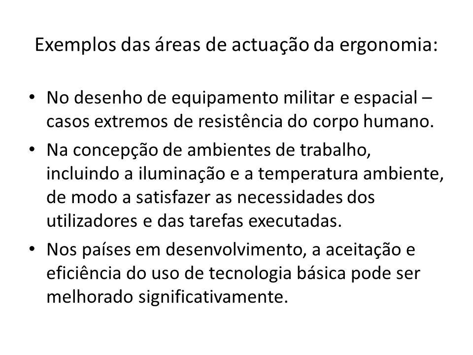 Exemplos das áreas de actuação da ergonomia: • No desenho de equipamento militar e espacial – casos extremos de resistência do corpo humano. • Na conc