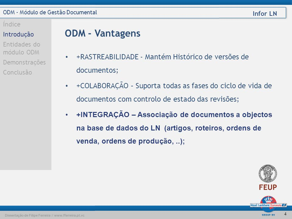 Dissertação de Filipe Ferreira // www.fferreira.pt.vc Infor LN 4 ODM - Módulo de Gestão Documental Índice Introdução Entidades do módulo ODM Demonstrações Conclusão ODM - Vantagens • +RASTREABILIDADE - Mantém Histórico de versões de documentos; • +COLABORAÇÃO – Suporta todas as fases do ciclo de vida de documentos com controlo de estado das revisões; •+INTEGRAÇÃO – Associação de documentos a objectos na base de dados do LN (artigos, roteiros, ordens de venda, ordens de produção,..);