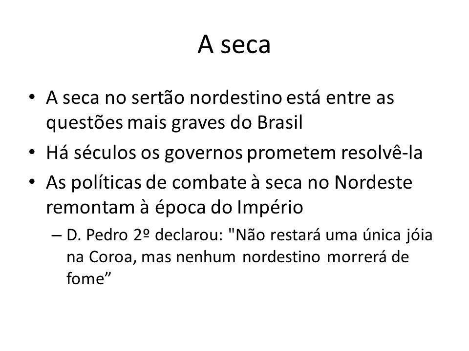 A seca • A seca no sertão nordestino está entre as questões mais graves do Brasil • Há séculos os governos prometem resolvê-la • As políticas de comba