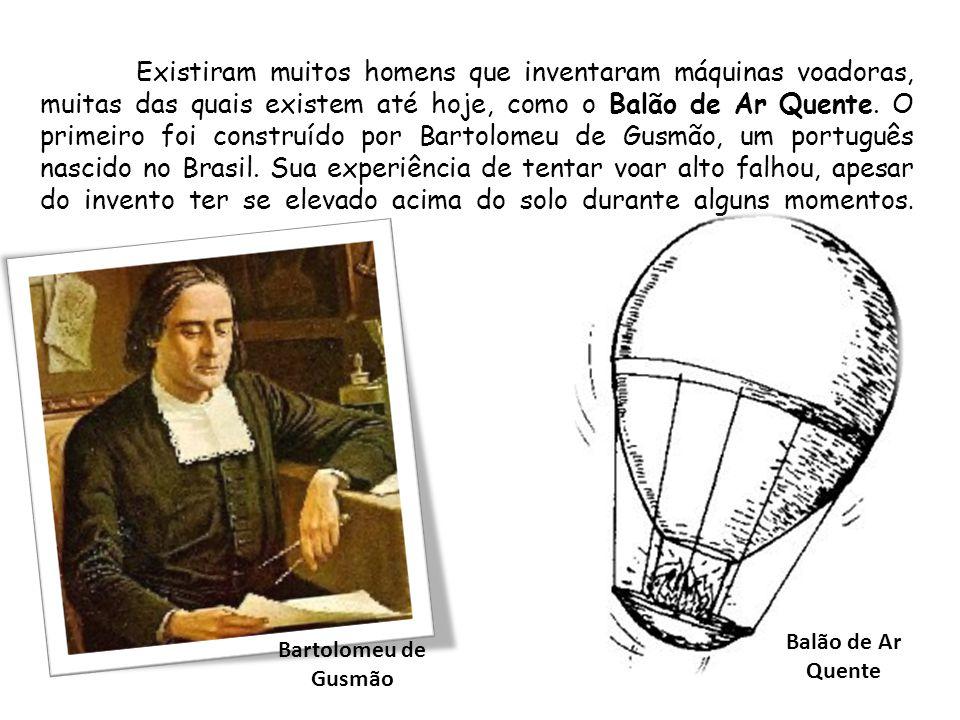 Existiram muitos homens que inventaram máquinas voadoras, muitas das quais existem até hoje, como o Balão de Ar Quente. O primeiro foi construído por