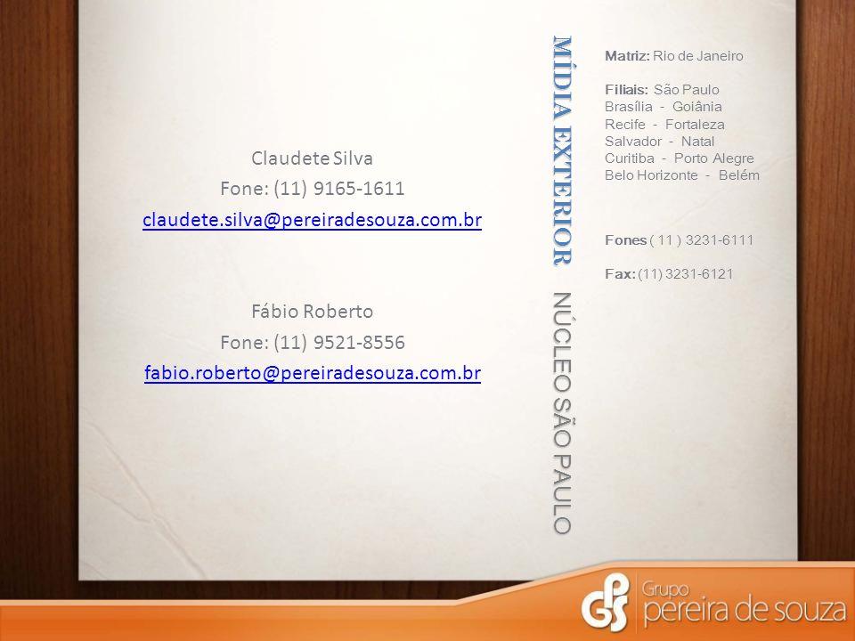 MÍDIA EXTERIOR NÚCLEO SÃO PAULO Matriz: Rio de Janeiro Filiais: São Paulo Brasília - Goiânia Recife - Fortaleza Salvador - Natal Curitiba - Porto Alegre Belo Horizonte - Belém Fones ( 11 ) 3231-6111 Fax: (11) 3231-6121 Claudete Silva Fone: (11) 9165-1611 claudete.silva@pereiradesouza.com.br Fábio Roberto Fone: (11) 9521-8556 fabio.roberto@pereiradesouza.com.br