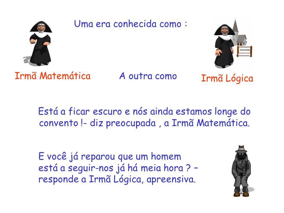 Uma era conhecida como : Irmã Matemática Irmã Lógica Está a ficar escuro e nós ainda estamos longe do convento !- diz preocupada, a Irmã Matemática.