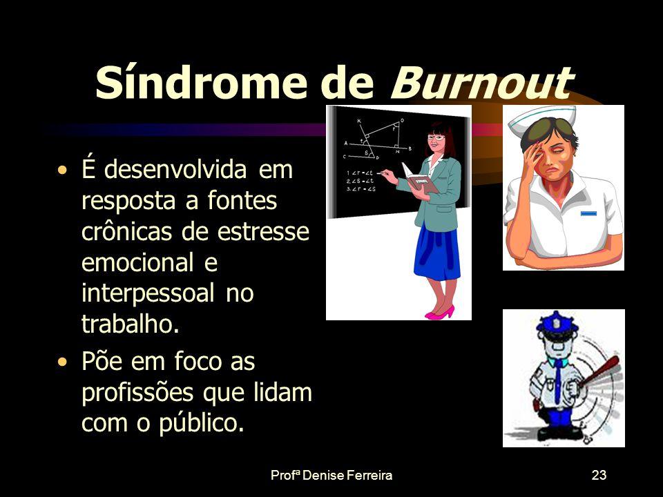 Profª Denise Ferreira22 •Um estado relacionado com experiências de esgotamento, decepções e perda de interesse pelo trabalho. •Surge em profissionais