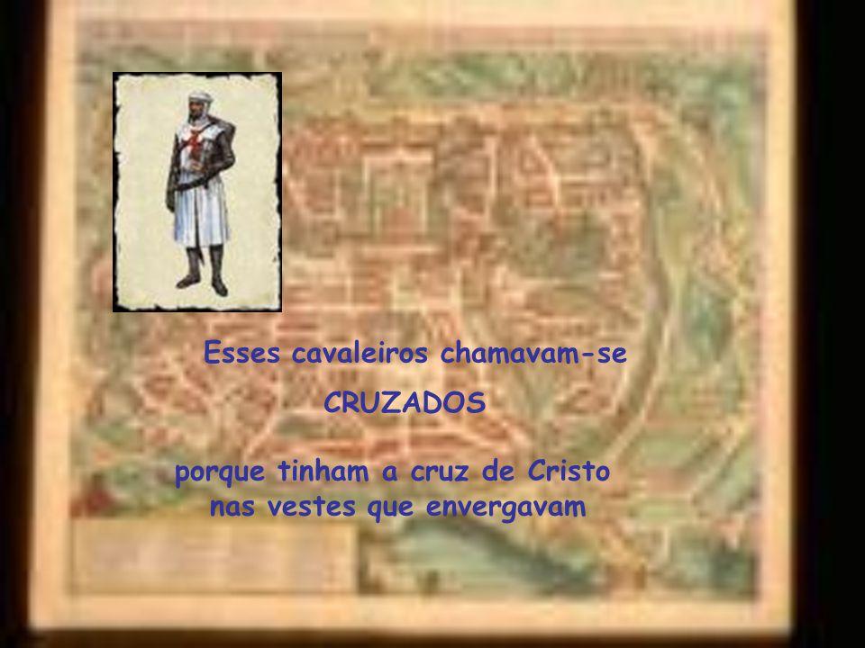 Esses cavaleiros chamavam-se CRUZADOS porque tinham a cruz de Cristo nas vestes que envergavam