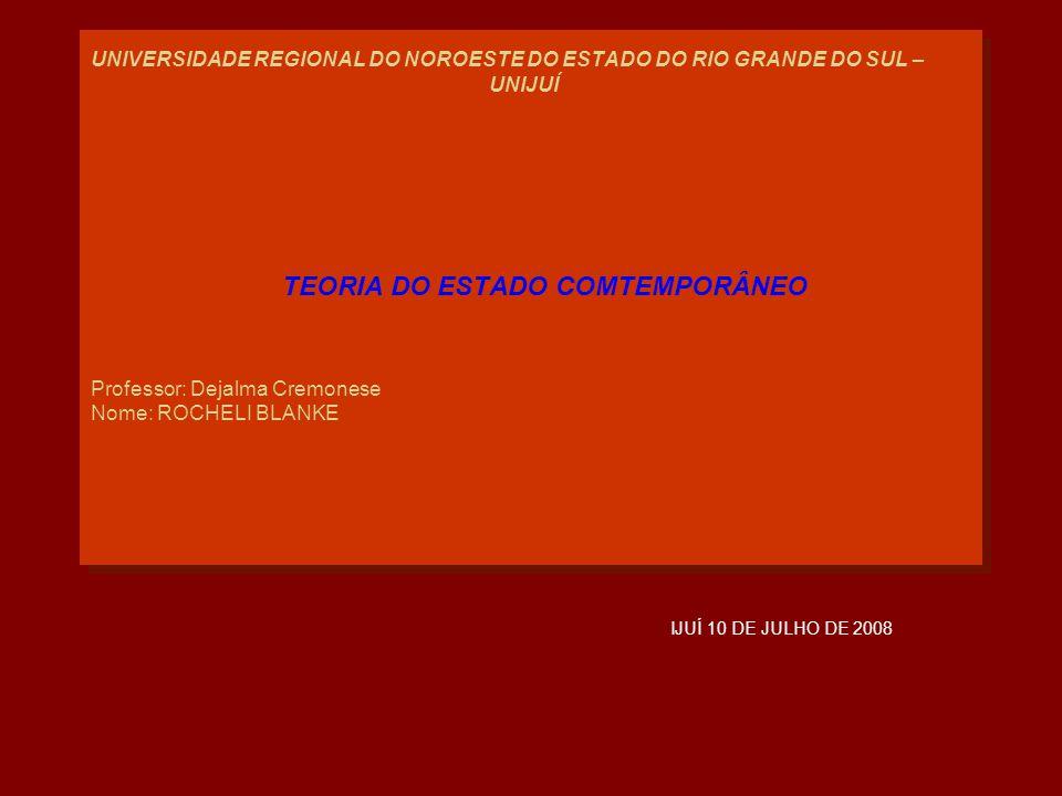 UNIVERSIDADE REGIONAL DO NOROESTE DO ESTADO DO RIO GRANDE DO SUL – UNIJUÍ TEORIA DO ESTADO COMTEMPORÂNEO Professor: Dejalma Cremonese Nome: ROCHELI BLANKE IJUÍ 10 DE JULHO DE 2008