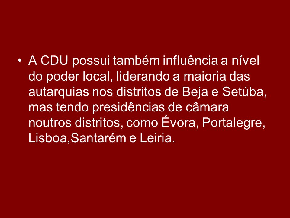 •A•A CDU possui também influência a nível do poder local, liderando a maioria das autarquias nos distritos de Beja e Setúba, mas tendo presidências de