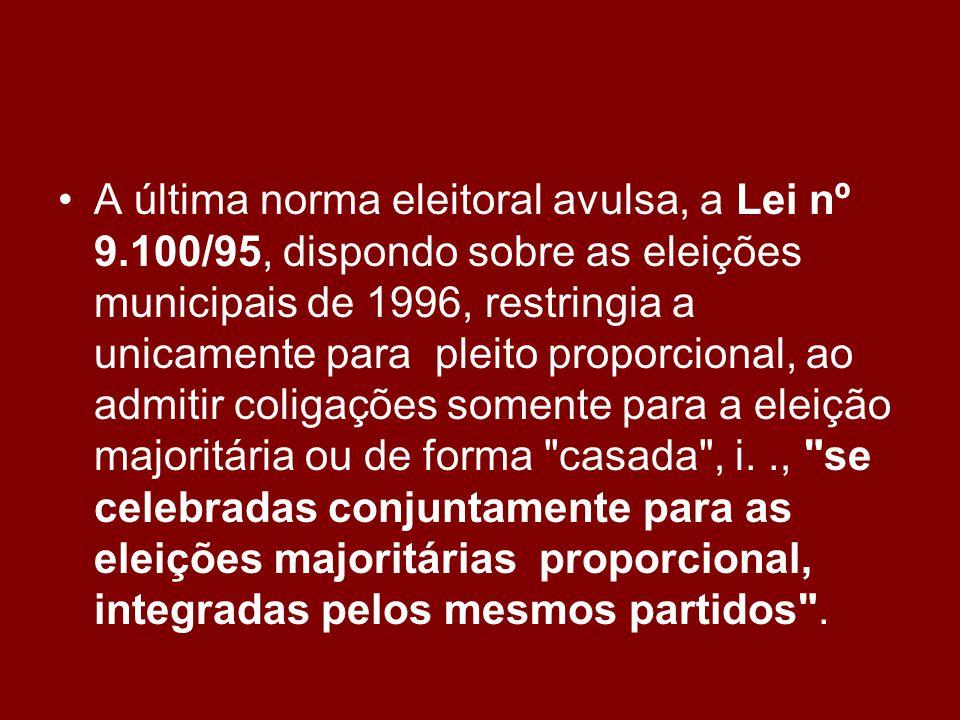 •A•A última norma eleitoral avulsa, a Lei nº 9.100/95, dispondo sobre as eleições municipais de 1996, restringia a unicamente para pleito proporcional, ao admitir coligações somente para a eleição majoritária ou de forma casada , i.., se celebradas conjuntamente para as eleições majoritárias proporcional, integradas pelos mesmos partidos .