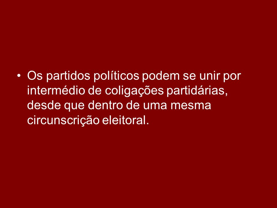 •O•Os partidos políticos podem se unir por intermédio de coligações partidárias, desde que dentro de uma mesma circunscrição eleitoral.