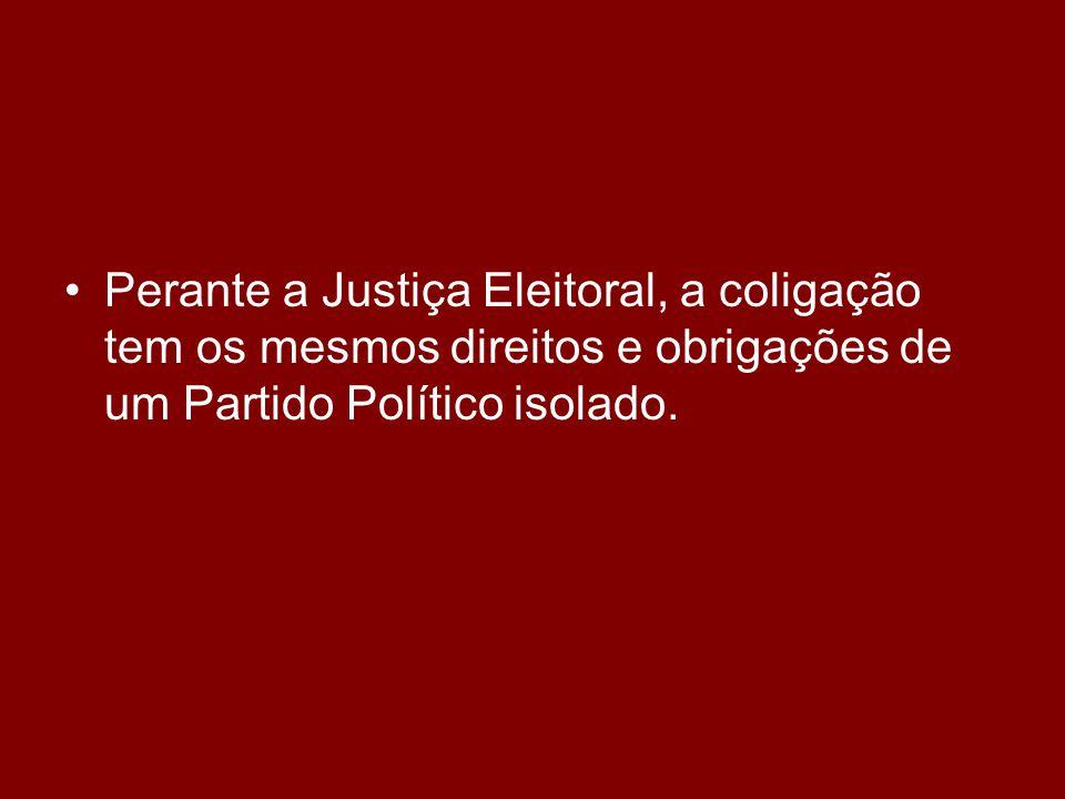 •Perante a Justiça Eleitoral, a coligação tem os mesmos direitos e obrigações de um Partido Político isolado.