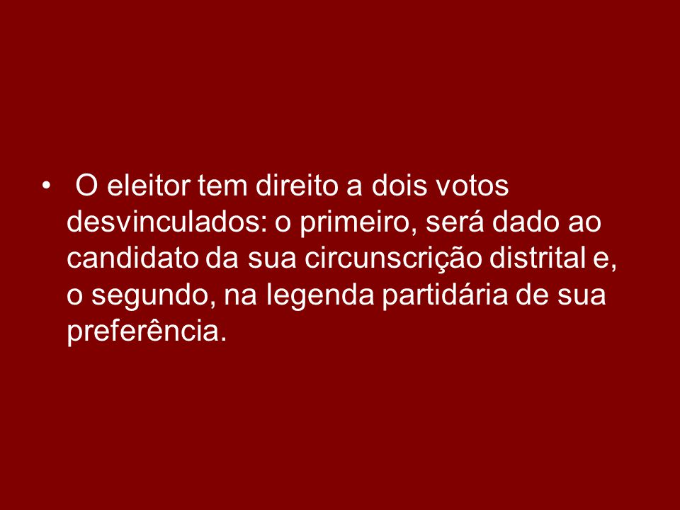 • O eleitor tem direito a dois votos desvinculados: o primeiro, será dado ao candidato da sua circunscrição distrital e, o segundo, na legenda partidária de sua preferência.