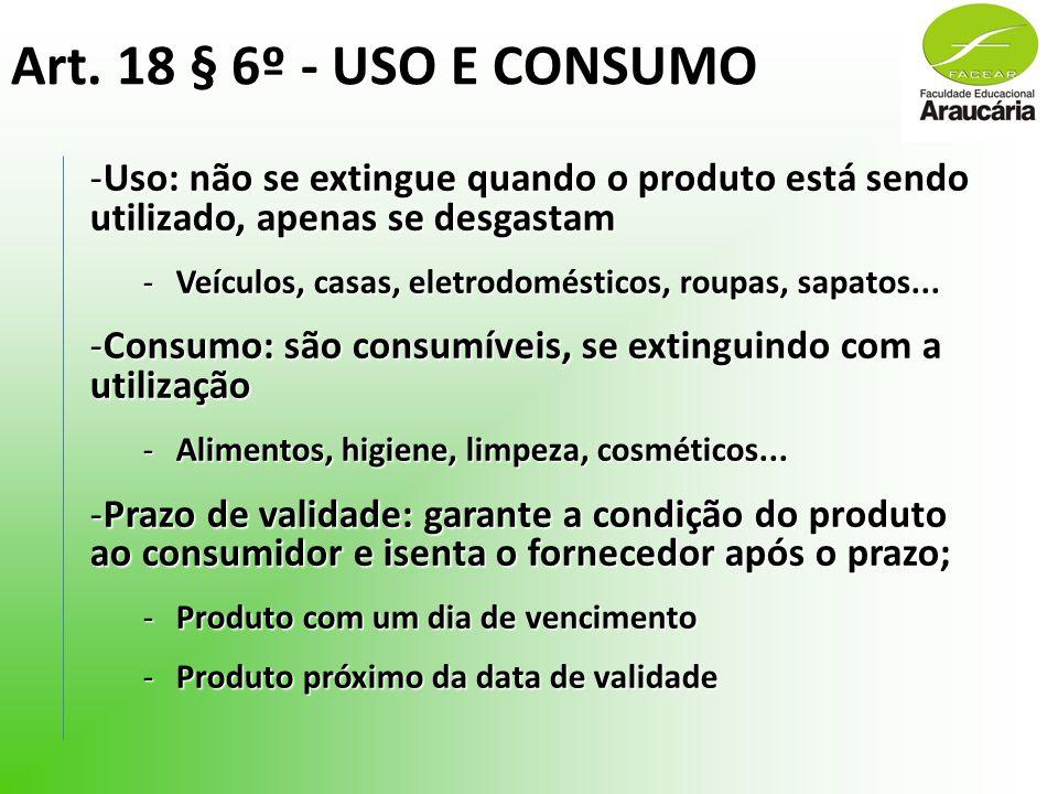 Art. 18 § 6º - USO E CONSUMO -Uso: não se extingue quando o produto está sendo utilizado, apenas se desgastam -Veículos, casas, eletrodomésticos, roup