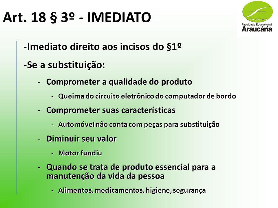 Art. 18 § 3º - IMEDIATO -Imediato direito aos incisos do §1º -Se a substituição: -Comprometer a qualidade do produto -Queima do circuito eletrônico do