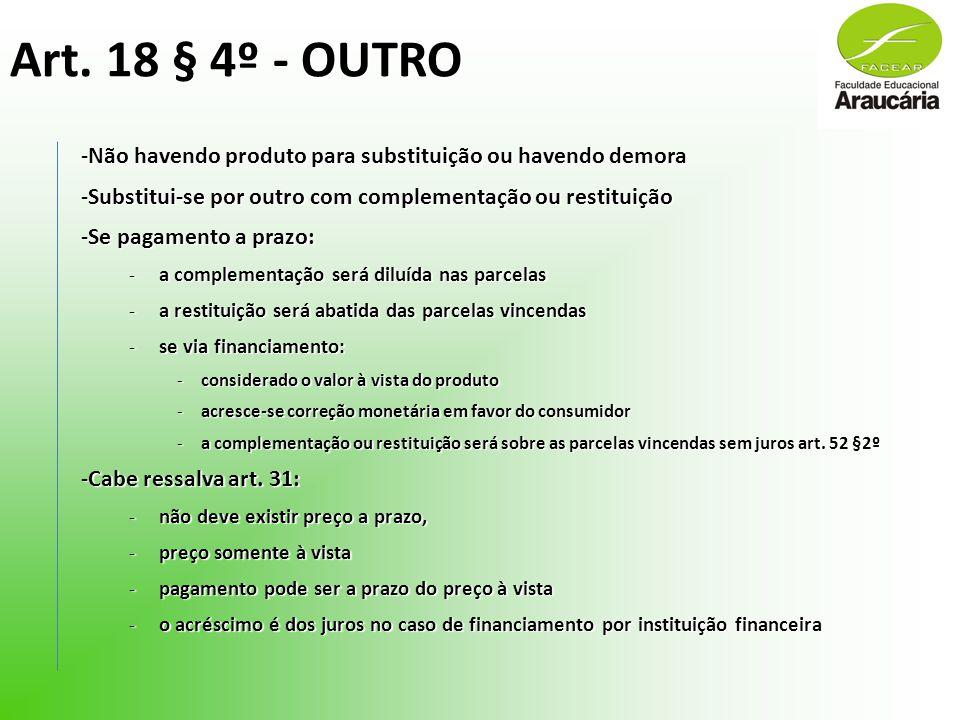 Art. 18 § 4º - OUTRO -Não havendo produto para substituição ou havendo demora -Substitui-se por outro com complementação ou restituição -Se pagamento