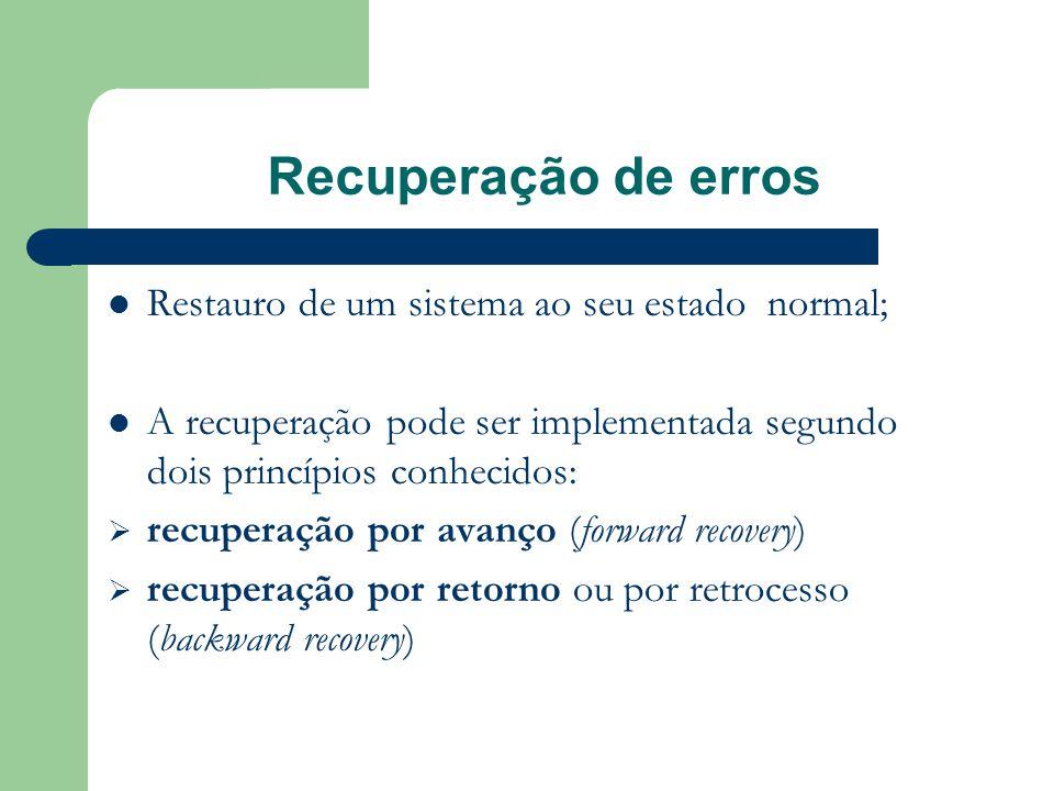 Recuperação de erros  Restauro de um sistema ao seu estado normal;  A recuperação pode ser implementada segundo dois princípios conhecidos:  recuperação por avanço (forward recovery)  recuperação por retorno ou por retrocesso (backward recovery)