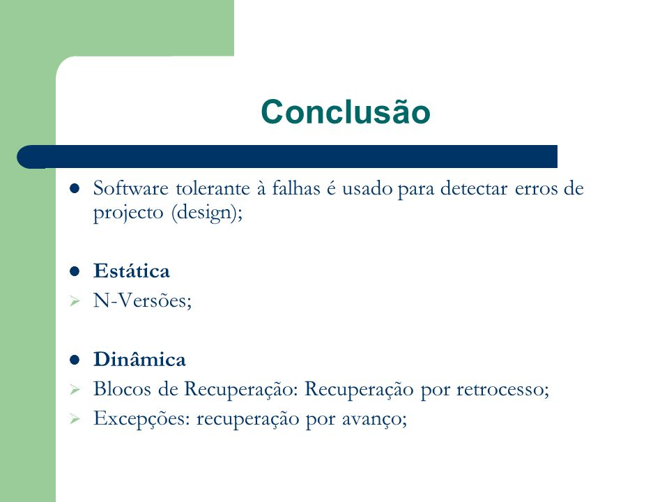 Conclusão  Software tolerante à falhas é usado para detectar erros de projecto (design);  Estática  N-Versões;  Dinâmica  Blocos de Recuperação: Recuperação por retrocesso;  Excepções: recuperação por avanço;