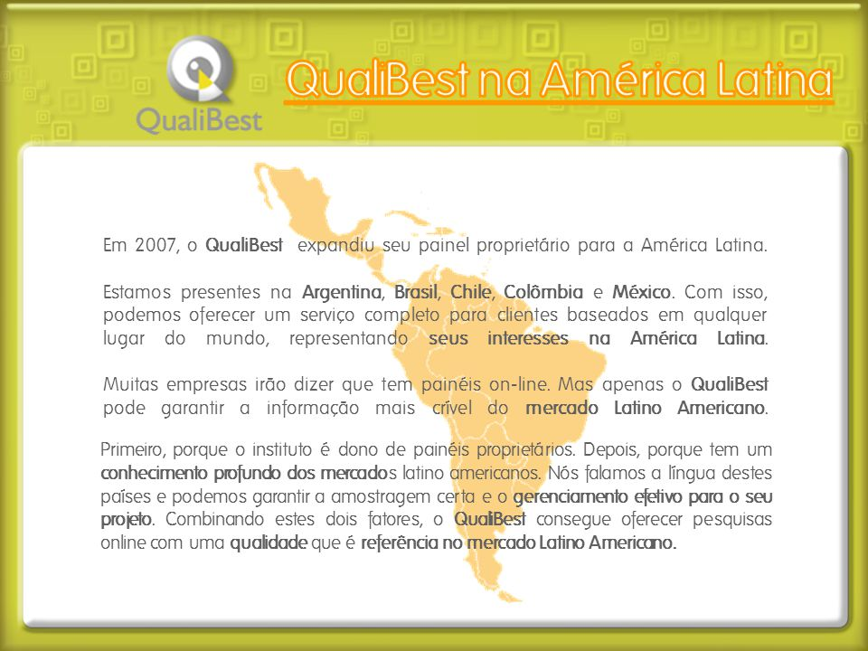 Em 2007, o QualiBest expandiu seu painel proprietário para a América Latina. Estamos presentes na Argentina, Brasil, Chile, Colômbia e México. Com iss