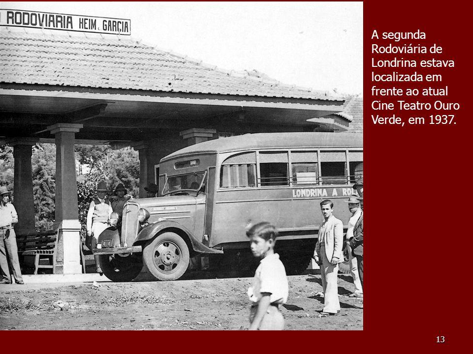 13 A segunda Rodoviária de Londrina estava localizada em frente ao atual Cine Teatro Ouro Verde, em 1937.