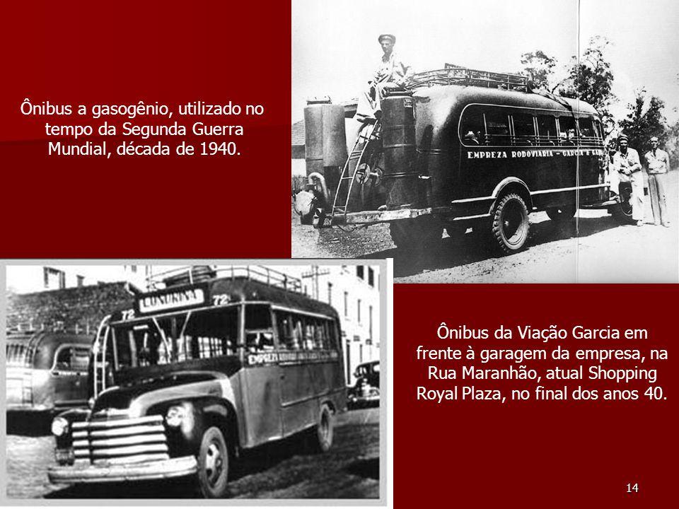 14 Ônibus a gasogênio, utilizado no tempo da Segunda Guerra Mundial, década de 1940. Ônibus da Viação Garcia em frente à garagem da empresa, na Rua Ma