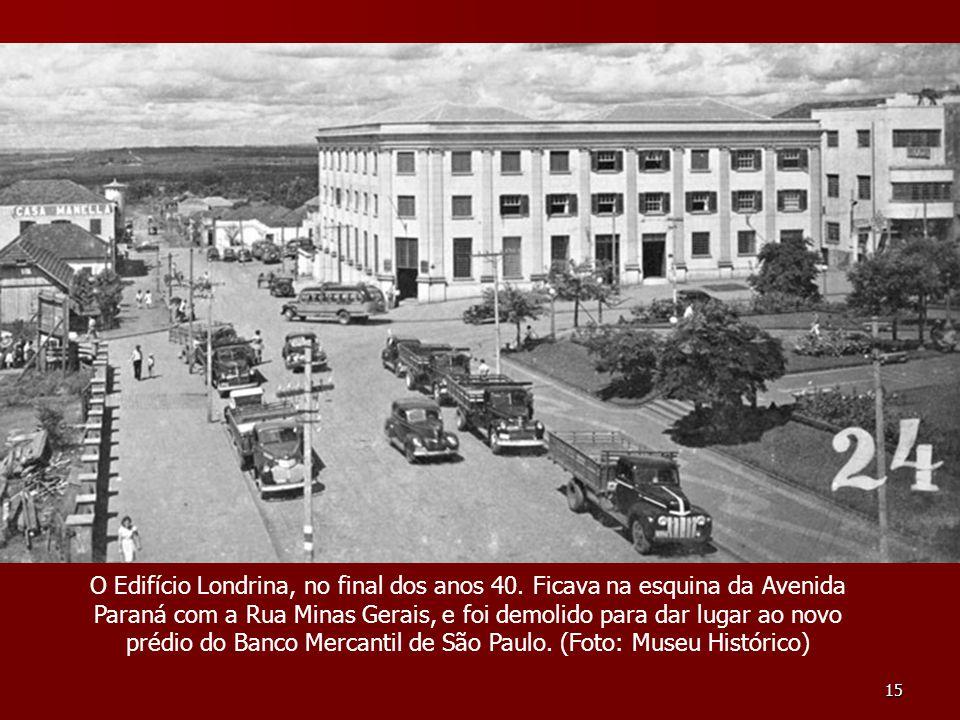 15 O Edifício Londrina, no final dos anos 40. Ficava na esquina da Avenida Paraná com a Rua Minas Gerais, e foi demolido para dar lugar ao novo prédio