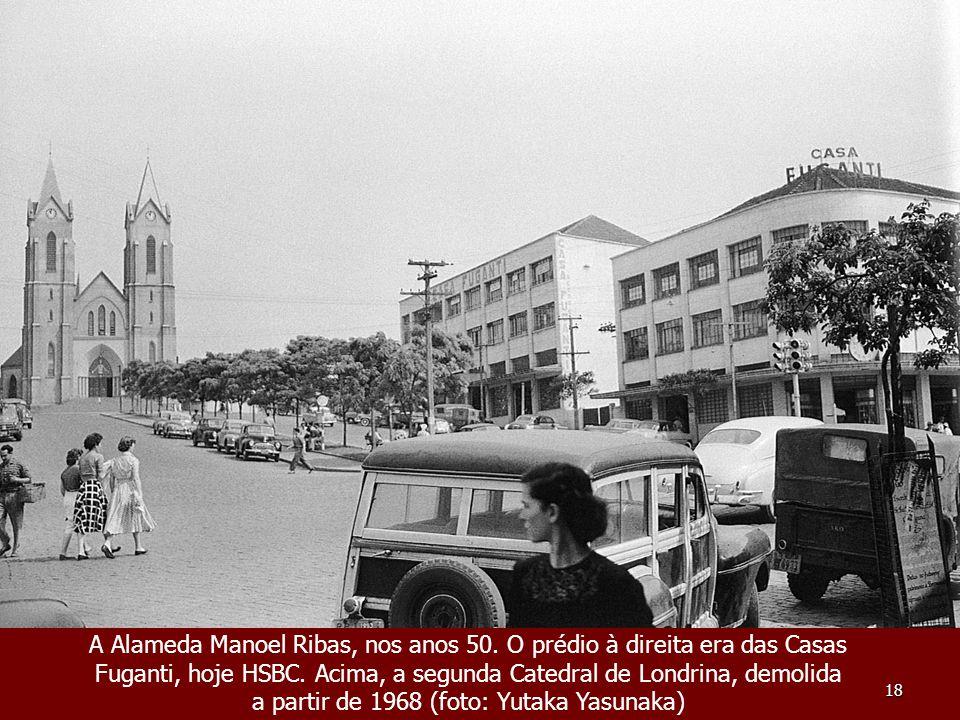 18 A Alameda Manoel Ribas, nos anos 50. O prédio à direita era das Casas Fuganti, hoje HSBC. Acima, a segunda Catedral de Londrina, demolida a partir