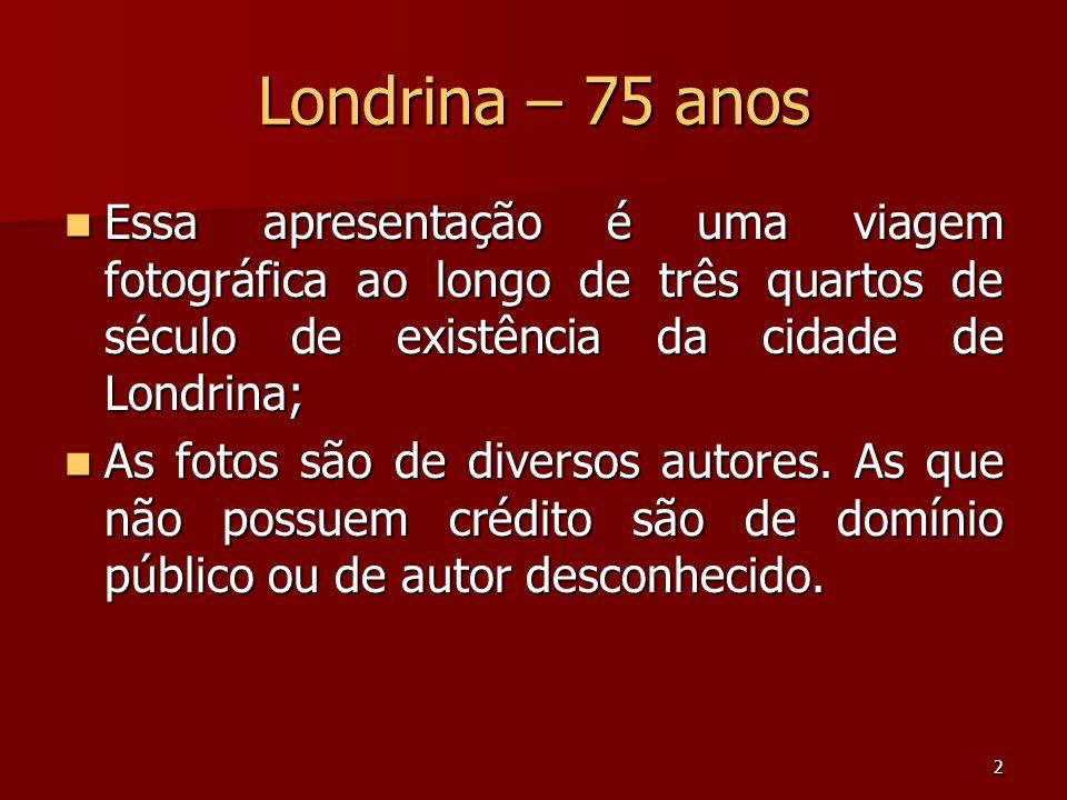 2 Londrina – 75 anos  Essa apresentação é uma viagem fotográfica ao longo de três quartos de século de existência da cidade de Londrina;  As fotos s