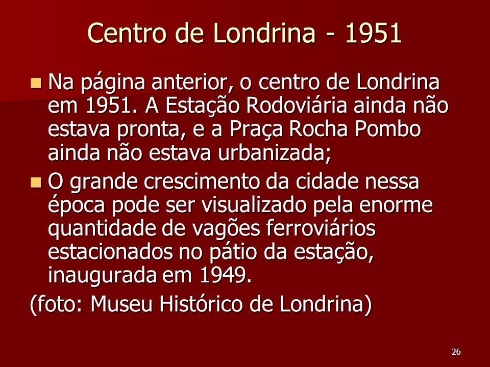 26 Centro de Londrina - 1951  Na página anterior, o centro de Londrina em 1951. A Estação Rodoviária ainda não estava pronta, e a Praça Rocha Pombo a