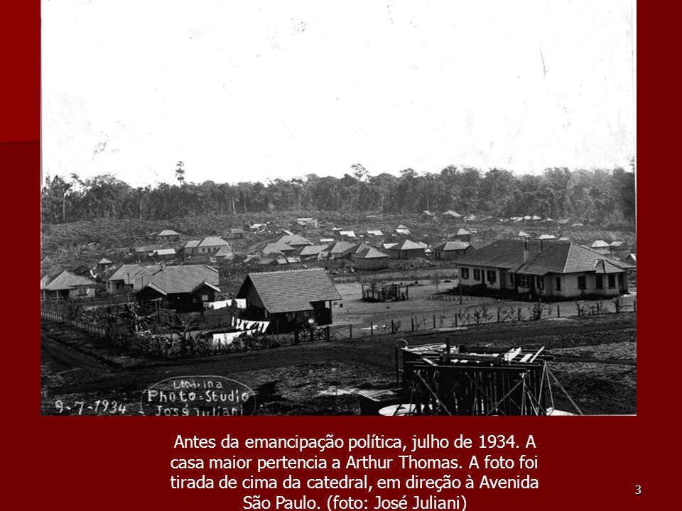 3 Antes da emancipação política, julho de 1934. A casa maior pertencia a Arthur Thomas. A foto foi tirada de cima da catedral, em direção à Avenida Sã