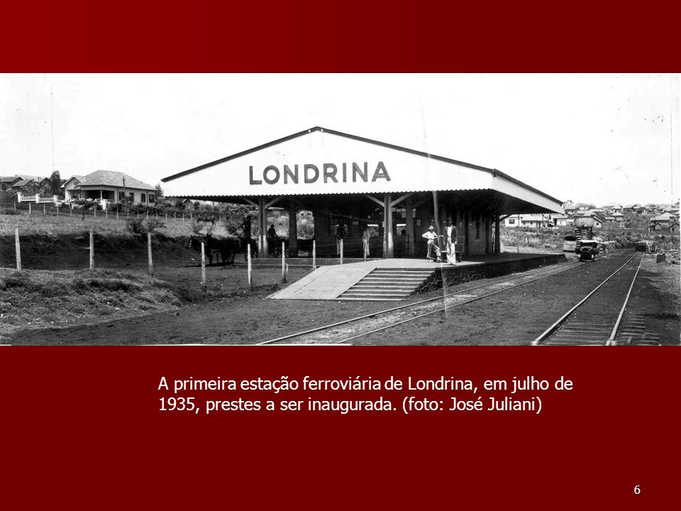 6 A primeira estação ferroviária de Londrina, em julho de 1935, prestes a ser inaugurada. (foto: José Juliani)