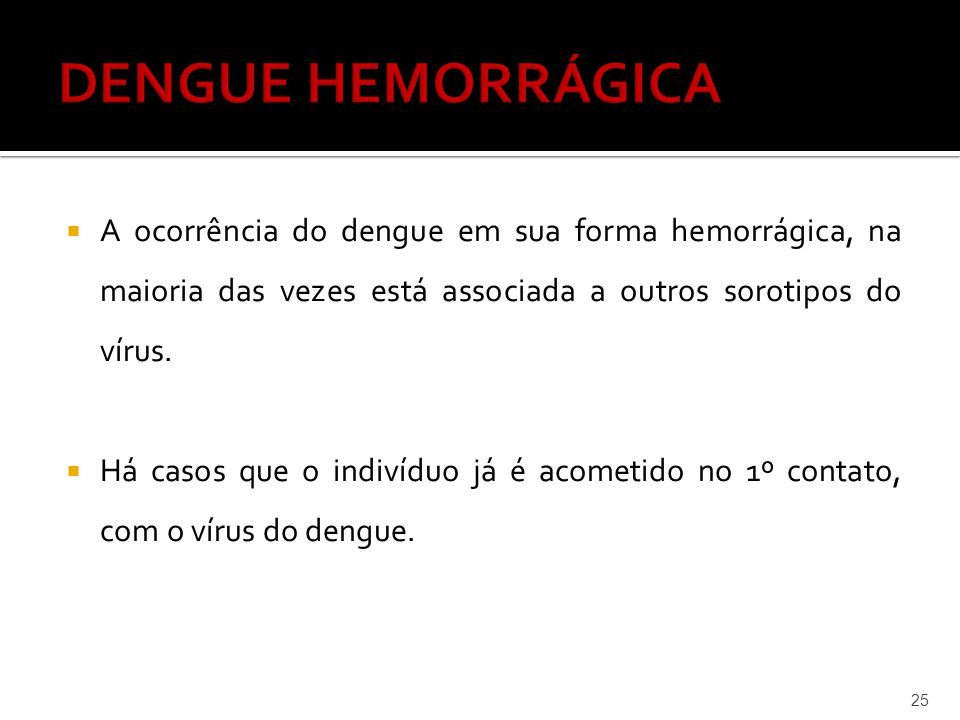  A ocorrência do dengue em sua forma hemorrágica, na maioria das vezes está associada a outros sorotipos do vírus.  Há casos que o indivíduo já é ac