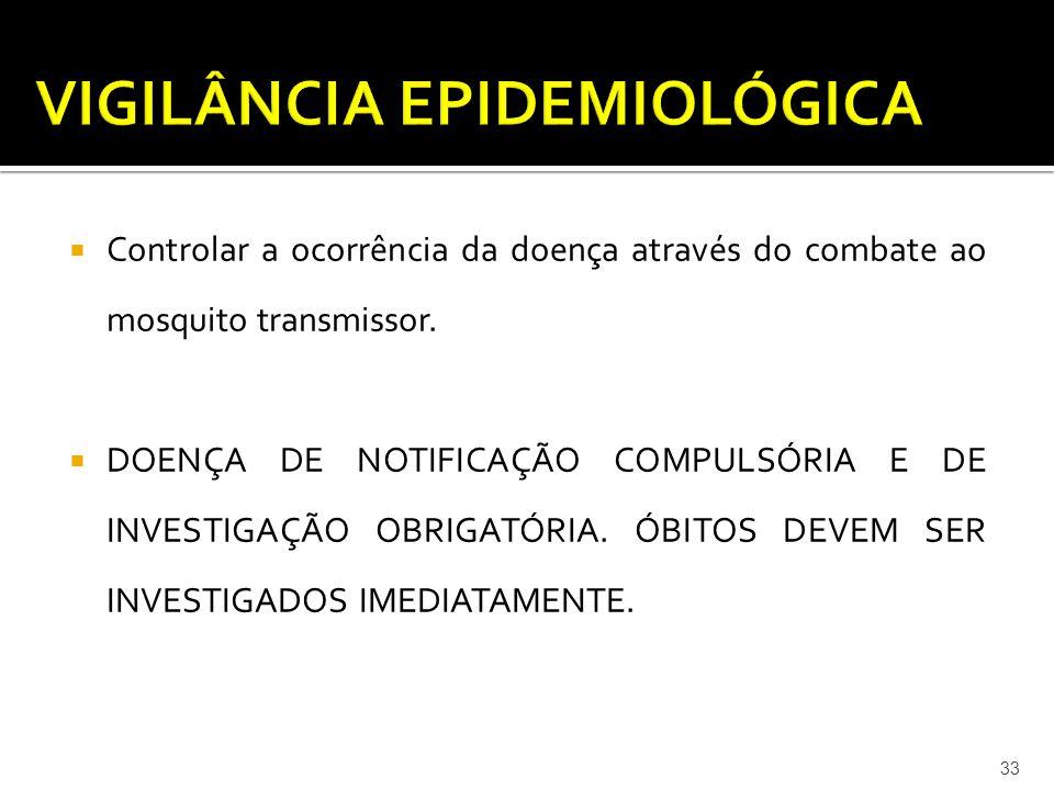  Controlar a ocorrência da doença através do combate ao mosquito transmissor.  DOENÇA DE NOTIFICAÇÃO COMPULSÓRIA E DE INVESTIGAÇÃO OBRIGATÓRIA. ÓBIT
