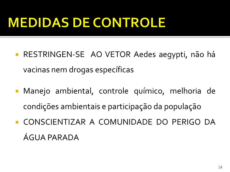  RESTRINGEN-SE AO VETOR Aedes aegypti, não há vacinas nem drogas específicas  Manejo ambiental, controle químico, melhoria de condições ambientais e