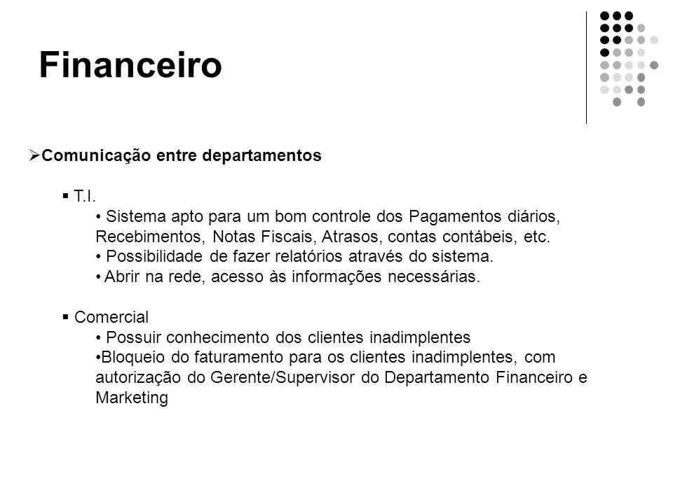 Financeiro  Comunicação entre departamentos  T.I. • Sistema apto para um bom controle dos Pagamentos diários, Recebimentos, Notas Fiscais, Atrasos,