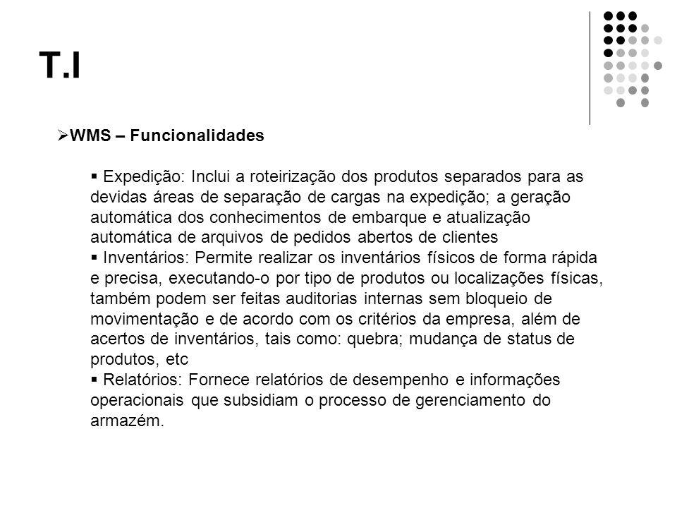 T.I  WMS – Funcionalidades  Expedição: Inclui a roteirização dos produtos separados para as devidas áreas de separação de cargas na expedição; a ger