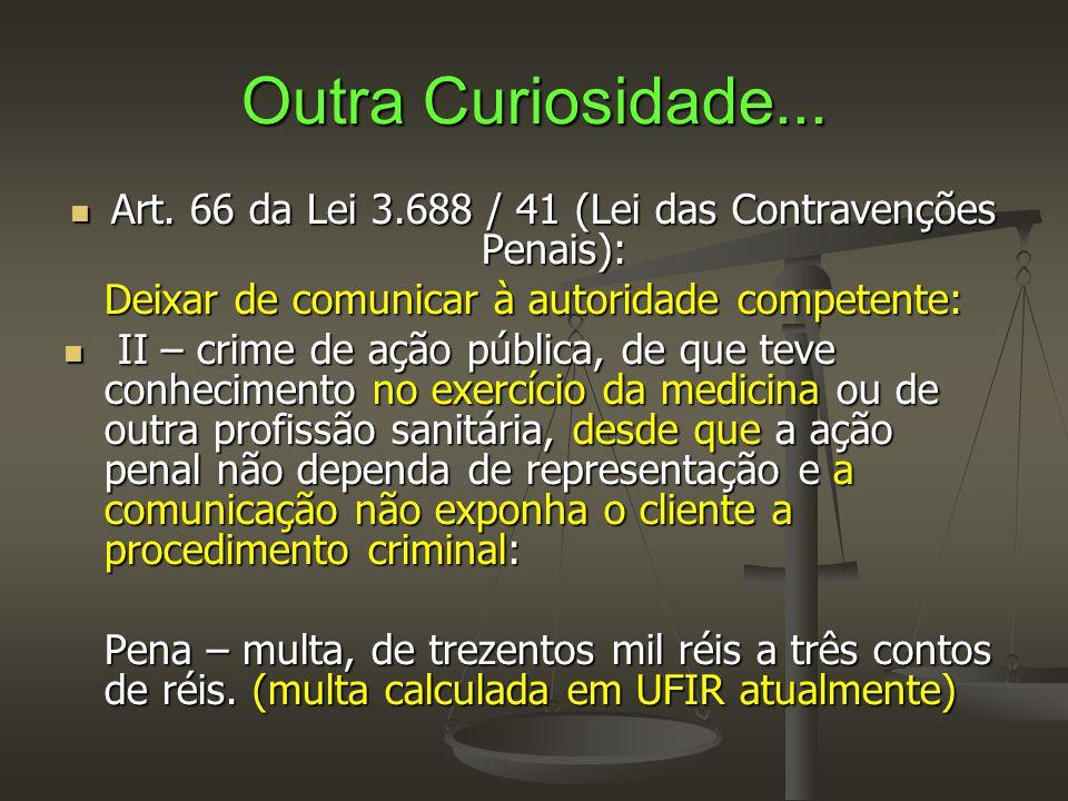 Outra Curiosidade...  Art. 66 da Lei 3.688 / 41 (Lei das Contravenções Penais): Deixar de comunicar à autoridade competente:  II – crime de ação púb