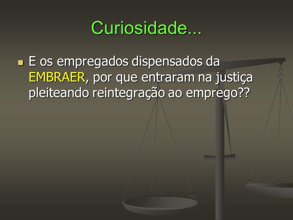 Curiosidade...  E os empregados dispensados da EMBRAER, por que entraram na justiça pleiteando reintegração ao emprego??