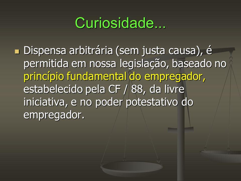 Curiosidade...  Dispensa arbitrária (sem justa causa), é permitida em nossa legislação, baseado no princípio fundamental do empregador, estabelecido