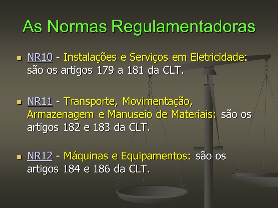 As Normas Regulamentadoras  NR10 - Instalações e Serviços em Eletricidade: são os artigos 179 a 181 da CLT. NR10  NR11 - Transporte, Movimentação, A