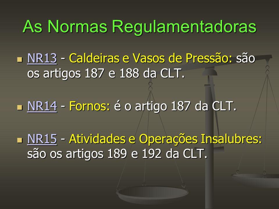 As Normas Regulamentadoras  NR13 - Caldeiras e Vasos de Pressão: são os artigos 187 e 188 da CLT. NR13  NR14 - Fornos: é o artigo 187 da CLT. NR14 