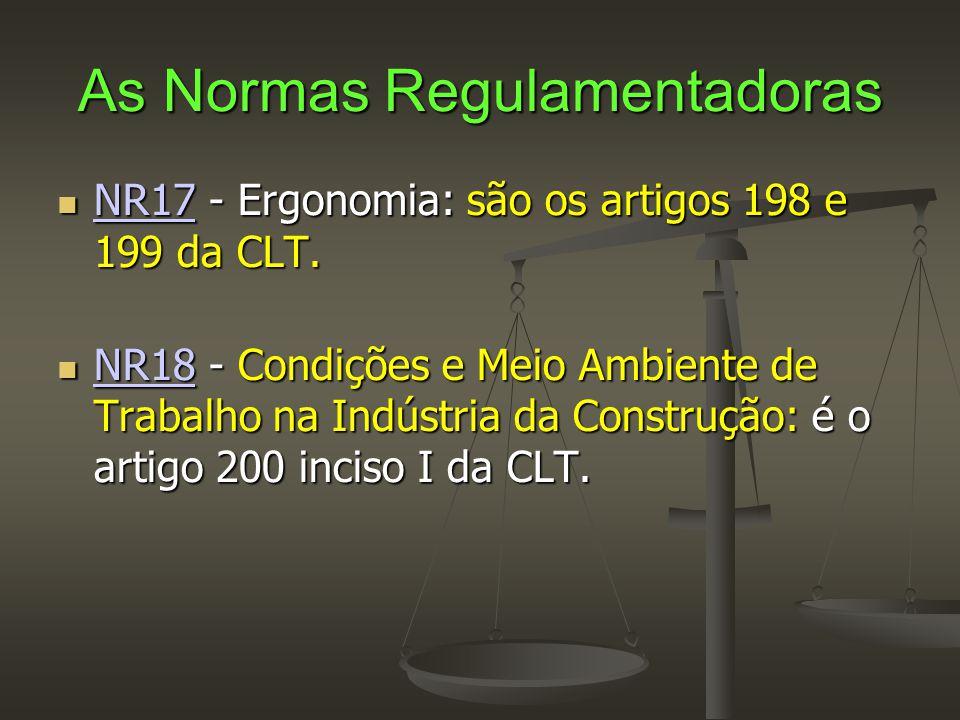 As Normas Regulamentadoras  NR17 - Ergonomia: são os artigos 198 e 199 da CLT. NR17  NR18 - Condições e Meio Ambiente de Trabalho na Indústria da Co