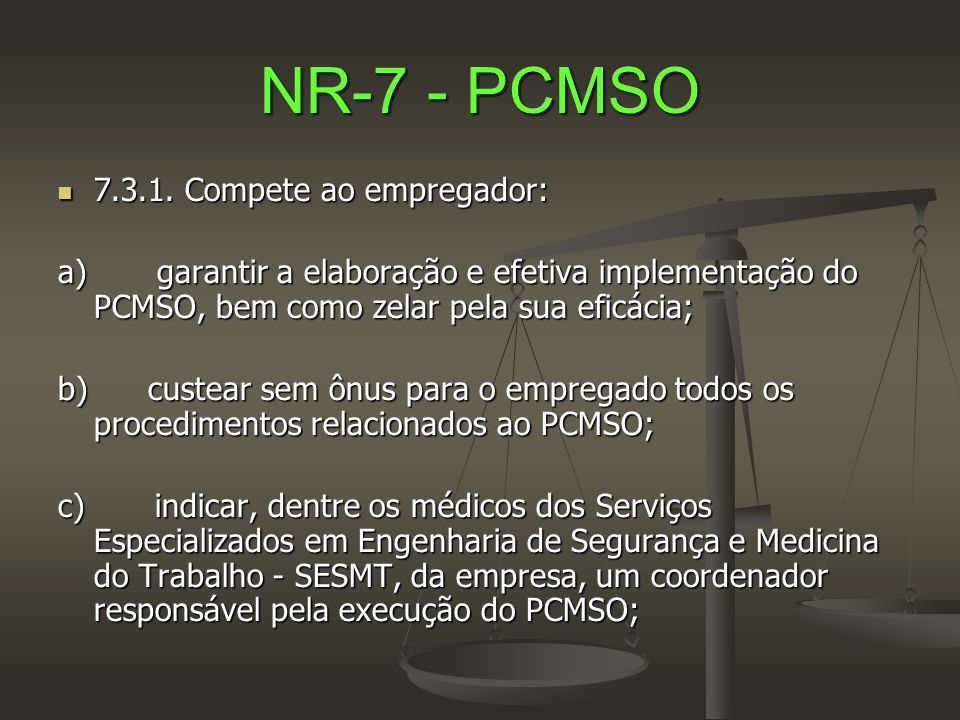 NR-7 - PCMSO  7.3.1. Compete ao empregador: a) garantir a elaboração e efetiva implementação do PCMSO, bem como zelar pela sua eficácia; b) custear s