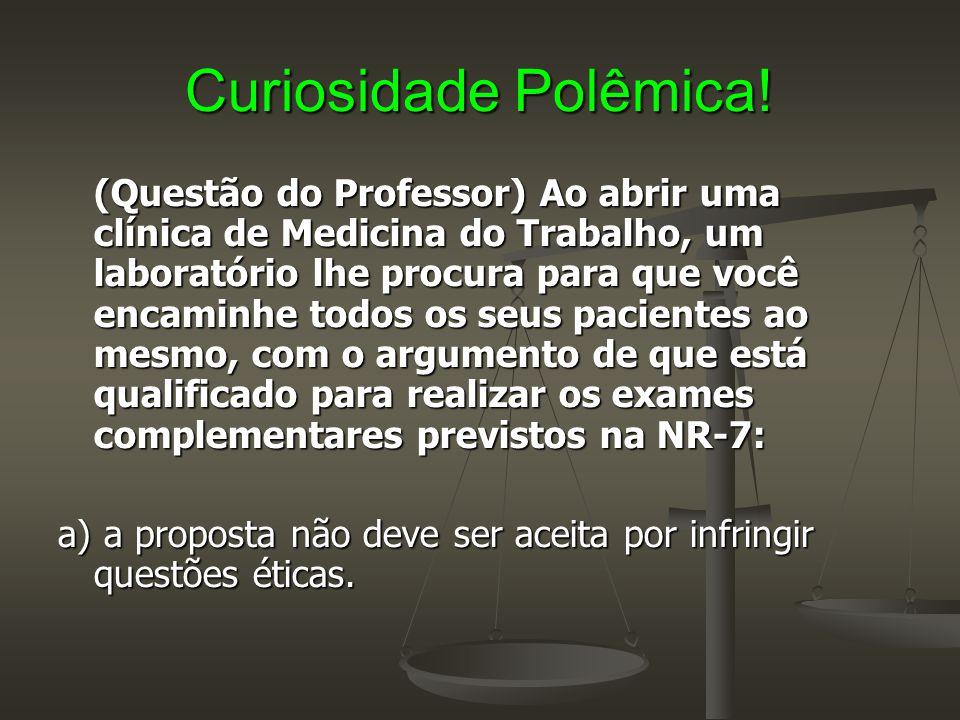 Curiosidade Polêmica! (Questão do Professor) Ao abrir uma clínica de Medicina do Trabalho, um laboratório lhe procura para que você encaminhe todos os